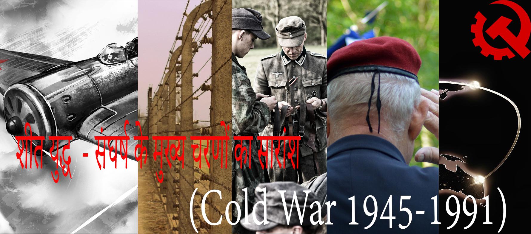 शीत युद्ध (Cold War 1945-1991) - संघर्ष के मुख्य चरणों का सारांश